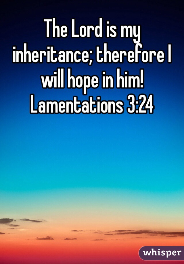 The Lord is my inheritance; therefore I will hope in him! Lamentations 3:24
