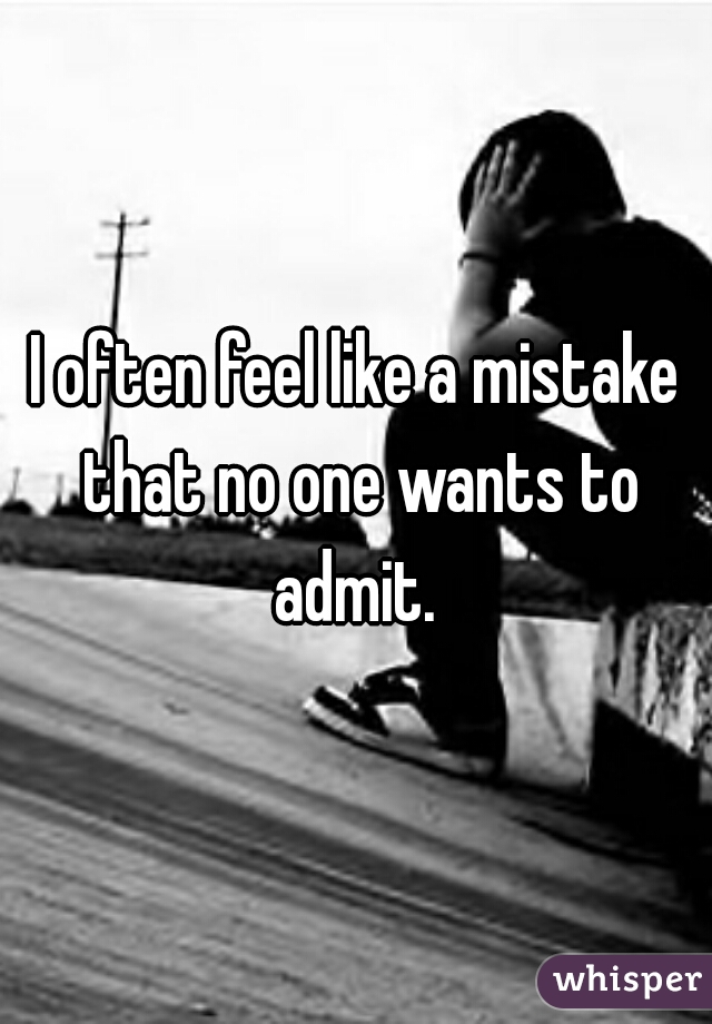 I often feel like a mistake that no one wants to admit.