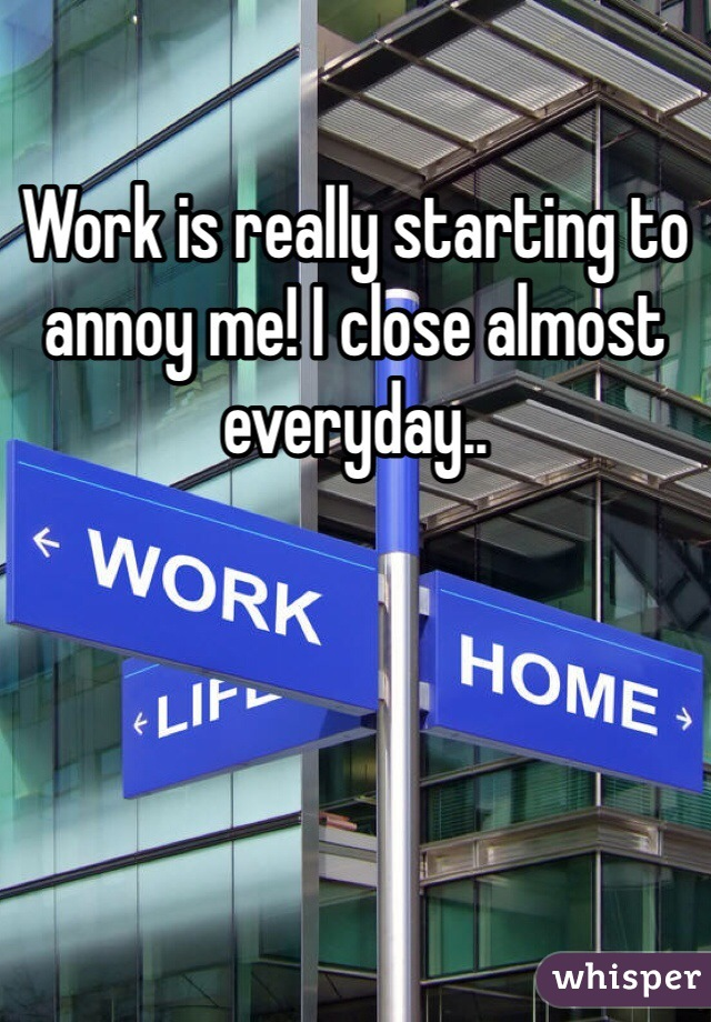 Work is really starting to annoy me! I close almost everyday..