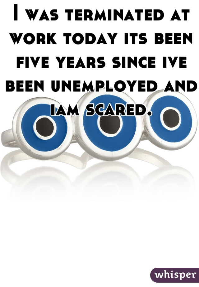 I was terminated at work today its been five years since ive been unemployed and iam scared.