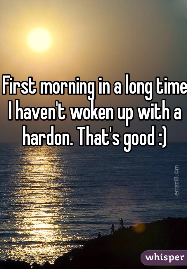 First morning in a long time I haven't woken up with a hardon. That's good :)