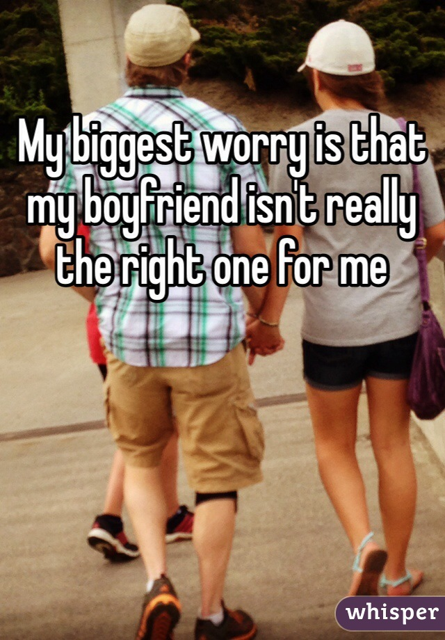 My biggest worry is that my boyfriend isn't really the right one for me