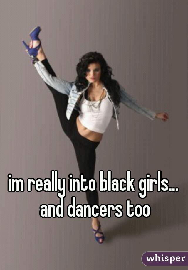 im really into black girls... and dancers too