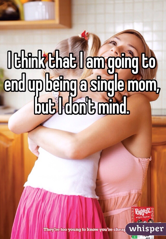 I think that I am going to end up being a single mom, but I don't mind.