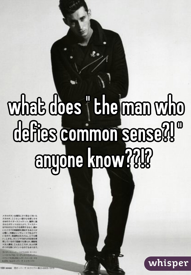"""what does """" the man who defies common sense?! """" anyone know??!?"""