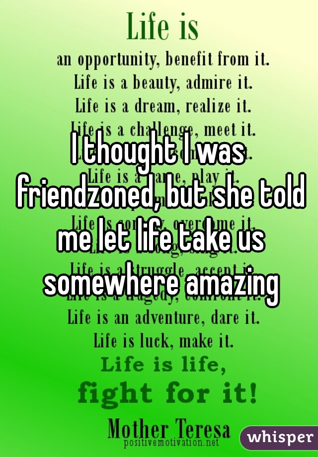 I thought I was friendzoned, but she told me let life take us somewhere amazing