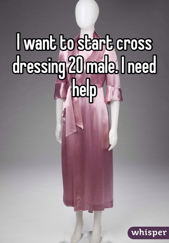 I want to start cross dressing 20 male. I need help