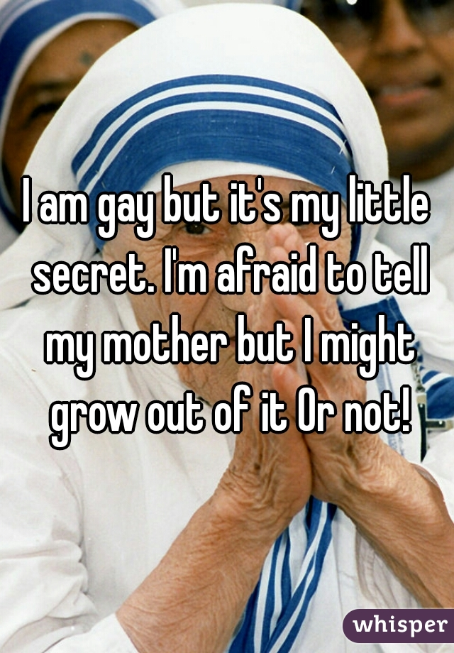 I am gay but it's my little secret. I'm afraid to tell my mother but I might grow out of it Or not!