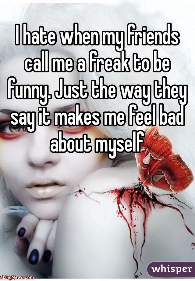 I hate when my friends call me a freak to be funny. Just the way they say it makes me feel bad about myself