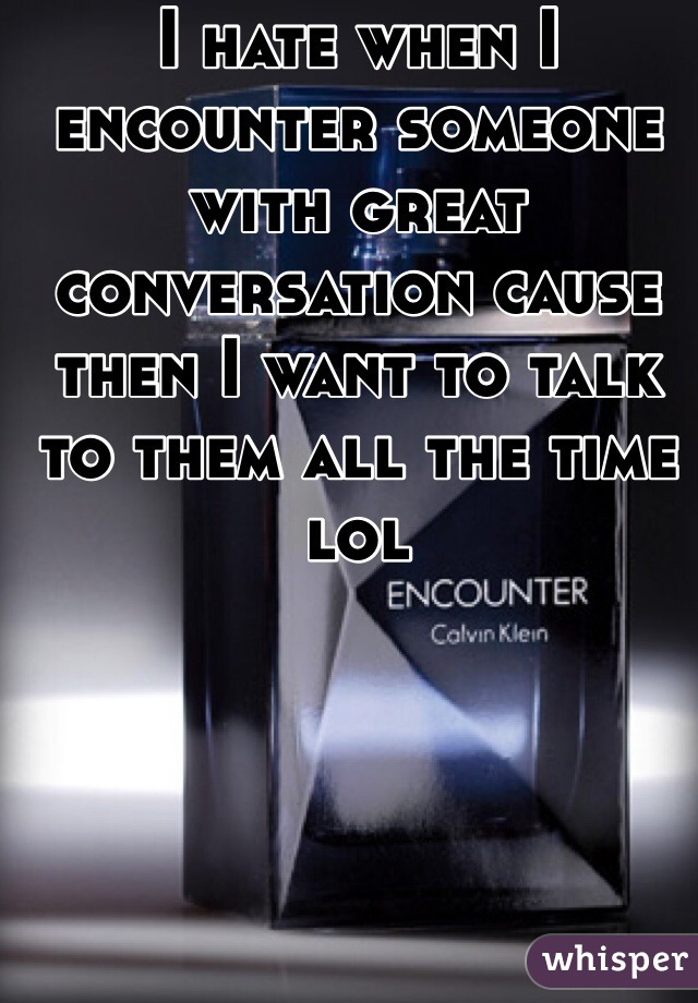 I hate when I encounter someone with great conversation cause then I want to talk to them all the time lol