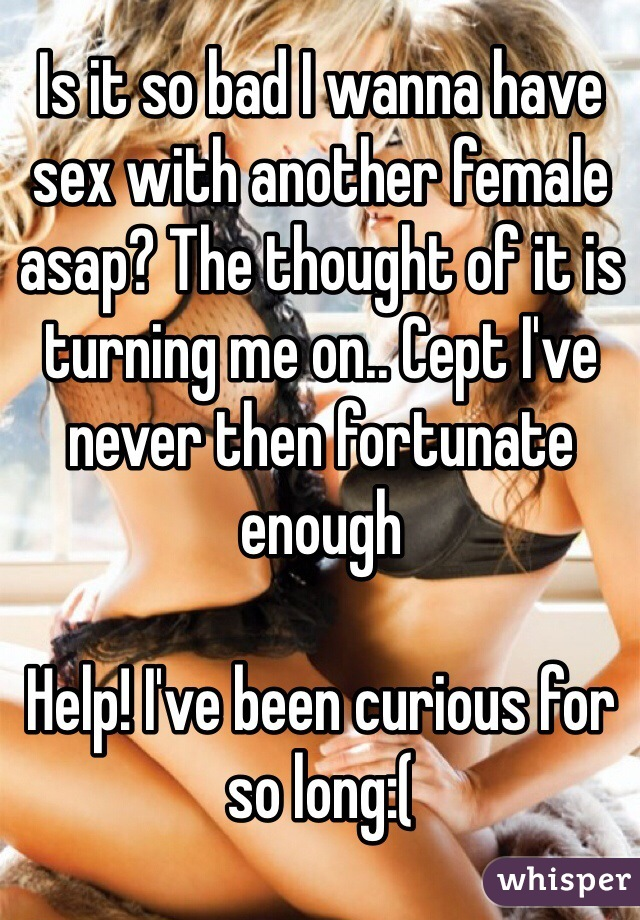Is it so bad I wanna have sex with another female  asap? The thought of it is turning me on.. Cept I've never then fortunate enough   Help! I've been curious for so long:(