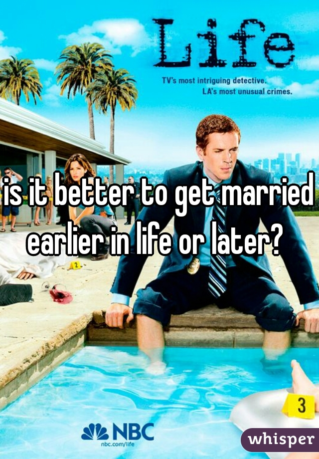 is it better to get married earlier in life or later?