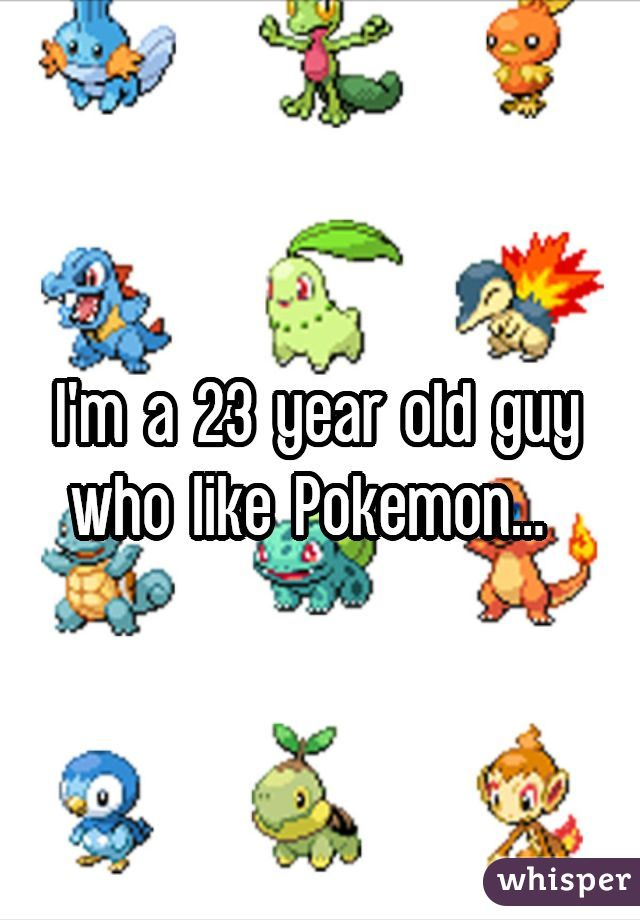 I'm a 23 year old guy who like Pokemon...