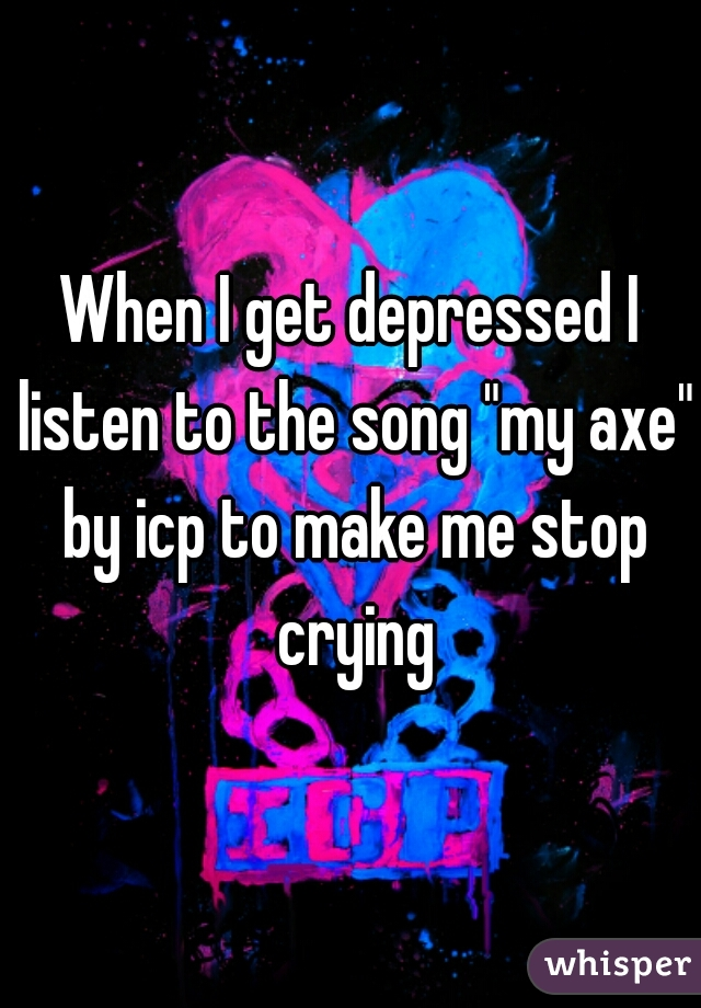 "When I get depressed I listen to the song ""my axe"" by icp to make me stop crying"