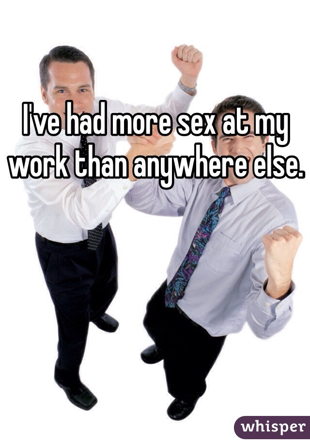 I've had more sex at my work than anywhere else.