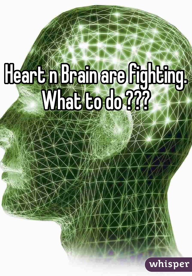 Heart n Brain are fighting. What to do ???