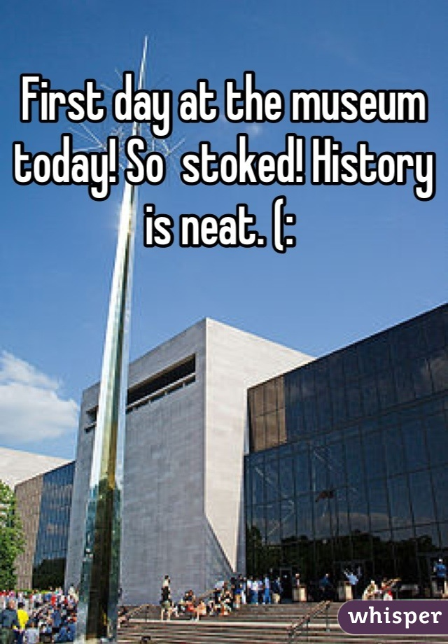 First day at the museum today! So  stoked! History is neat. (: