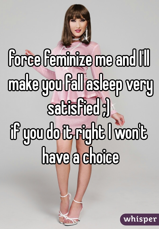 force feminize me and I'll make you fall asleep very satisfied ;)   if you do it right I won't have a choice
