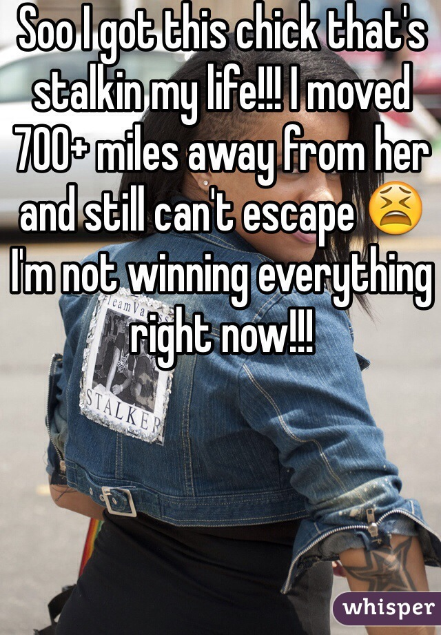 Soo I got this chick that's stalkin my life!!! I moved 700+ miles away from her and still can't escape 😫 I'm not winning everything right now!!!