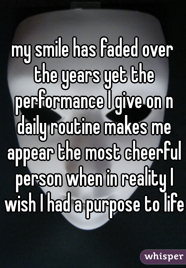 my smile has faded over the years yet the performance I give on n daily routine makes me appear the most cheerful person when in reality I wish I had a purpose to life