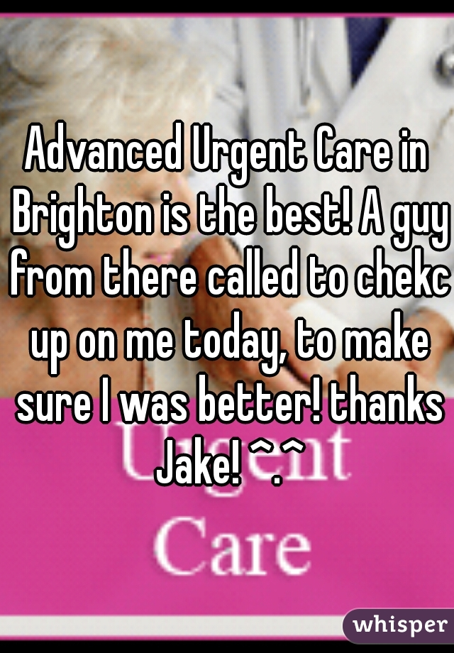 Advanced Urgent Care in Brighton is the best! A guy from there called to chekc up on me today, to make sure I was better! thanks Jake! ^.^