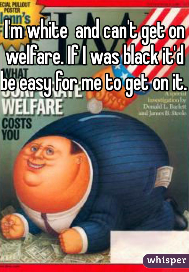 I'm white  and can't get on welfare. If I was black it'd be easy for me to get on it.