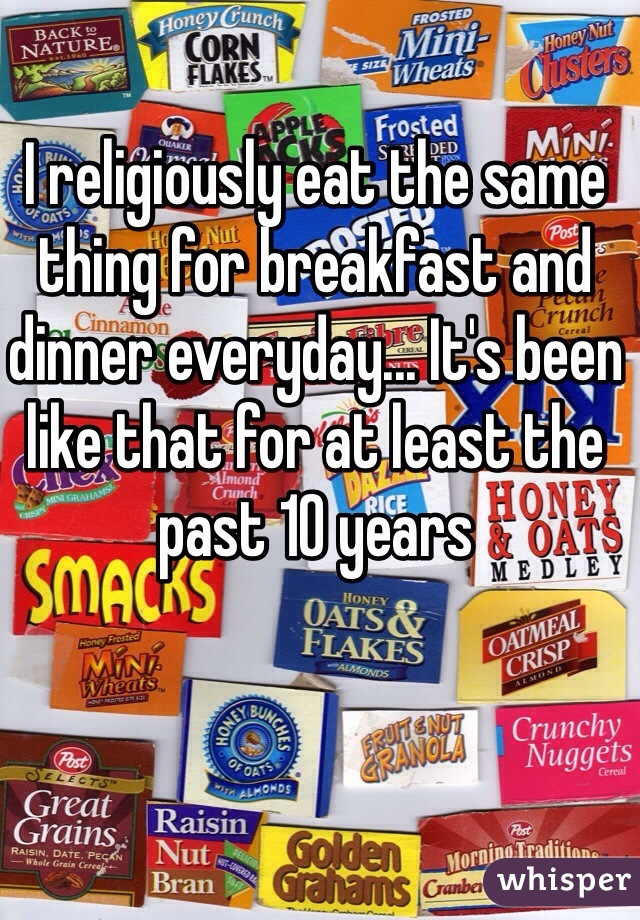 I religiously eat the same thing for breakfast and dinner everyday... It's been like that for at least the past 10 years