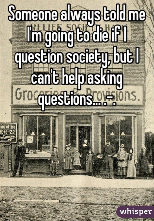 Someone always told me I'm going to die if I question society, but I can't help asking questions... .-.