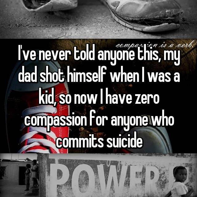 I've never told anyone this, my dad shot himself when I was a kid, so now I have zero compassion for anyone who commits suicide