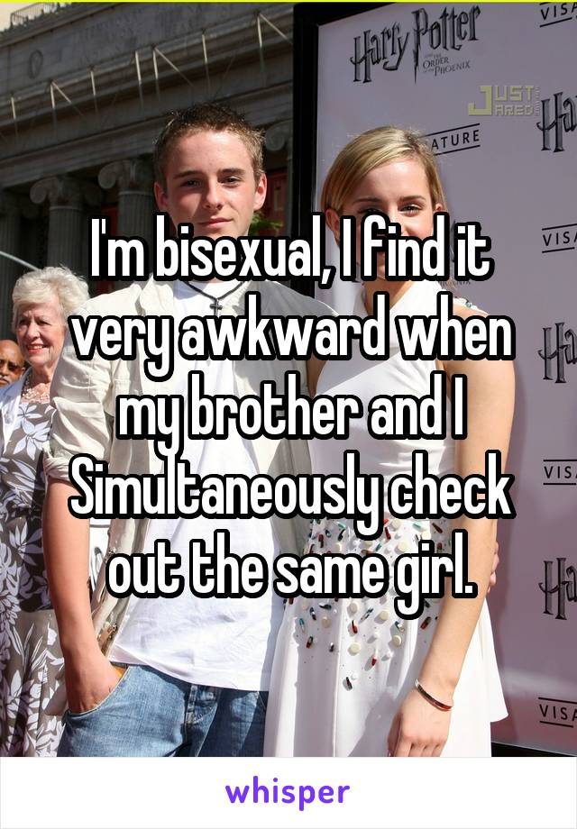 I'm bisexual, I find it very awkward when my brother and I Simultaneously check out the same girl.