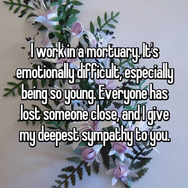 I work in a mortuary. It's emotionally difficult, especially being so young. Everyone has lost someone close, and I give my deepest sympathy to you.