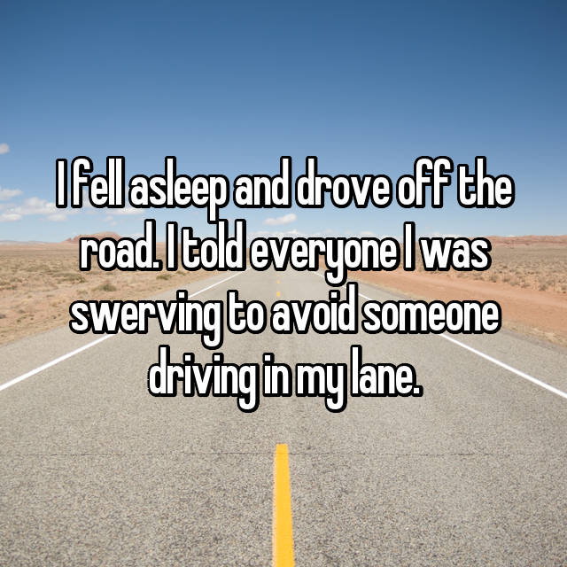 I fell asleep and drove off the road. I told everyone I was swerving to avoid someone driving in my lane.