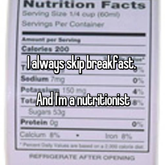 I always skip breakfast.   And I'm a nutritionist