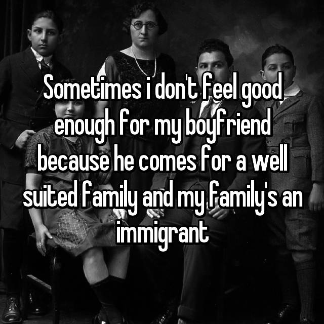 Sometimes i don't feel good enough for my boyfriend because he comes for a well suited family and my family's an immigrant