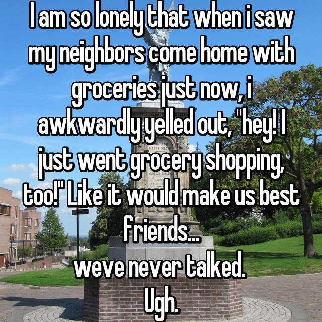 "I am so lonely that when i saw my neighbors come home with groceries just now, i awkwardly yelled out, ""hey! I just went grocery shopping, too!"" Like it would make us best friends... weve never talked.  Ugh."