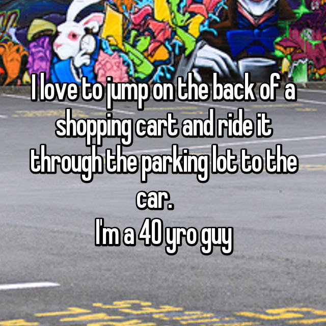 I love to jump on the back of a shopping cart and ride it through the parking lot to the car.     I'm a 40 yro guy