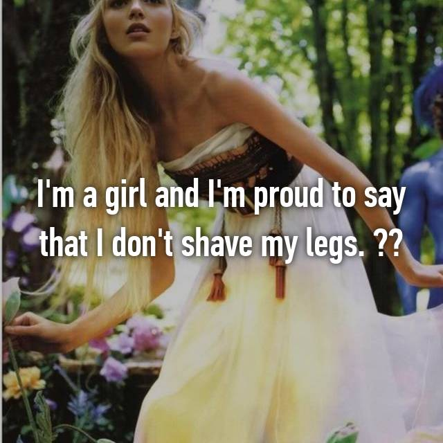 I'm a girl and I'm proud to say that I don't shave my legs. ✌️