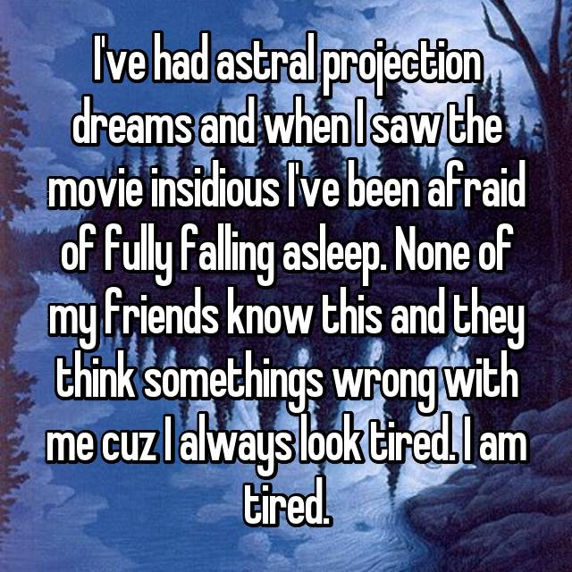 I've had astral projection dreams and when I saw the movie insidious I've been afraid of fully falling asleep. None of my friends know this and they think somethings wrong with me cuz I always look tired. I am tired.
