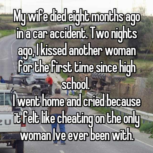 My wife died eight months ago in a car accident. Two nights ago, I kissed another woman for the first time since high school.  I went home and cried because it felt like cheating on the only woman Ive ever been with.