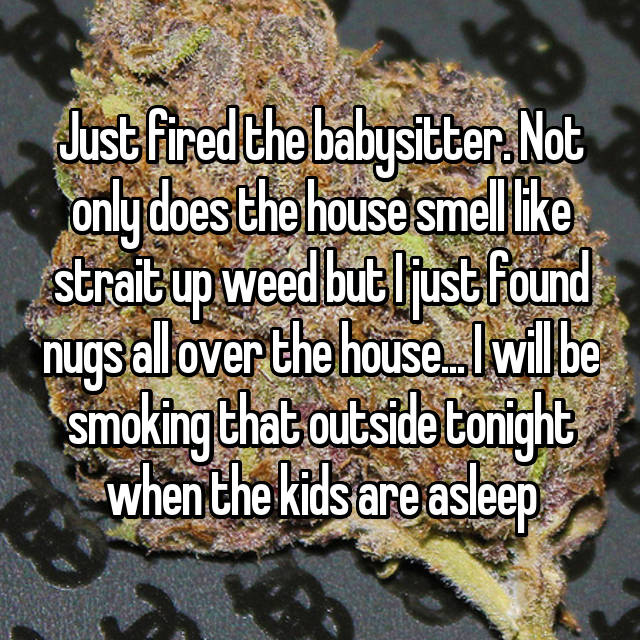 Just fired the babysitter. Not only does the house smell like strait up weed but I just found nugs all over the house... I will be smoking that outside tonight when the kids are asleep