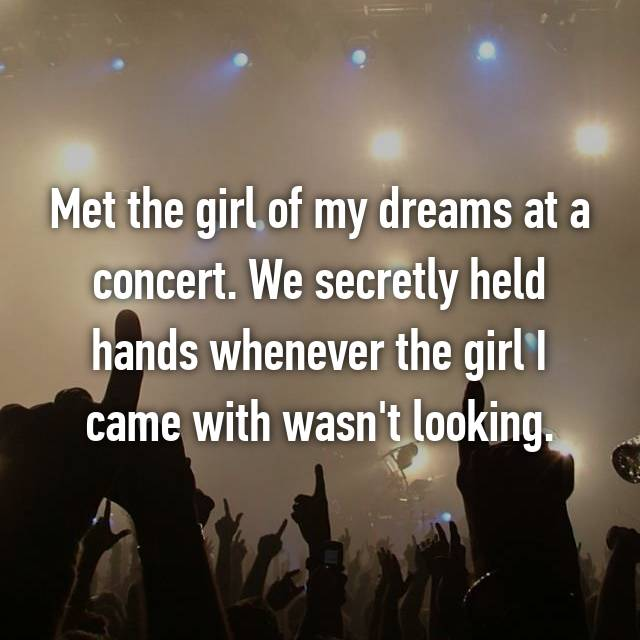 Met the girl of my dreams at a concert. We secretly held hands whenever the girl I came with wasn't looking.