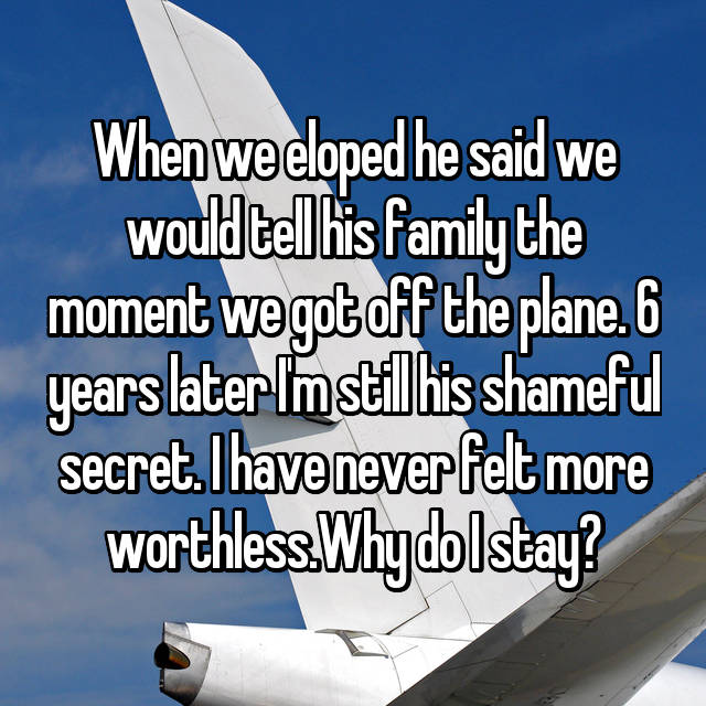 When we eloped he said we would tell his family the moment we got off the plane. 6 years later I'm still his shameful secret. I have never felt more worthless.Why do I stay?