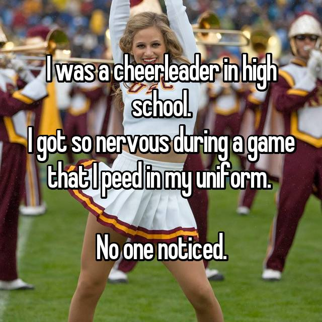 I was a cheerleader in high school. I got so nervous during a game that I peed in my uniform.   No one noticed.