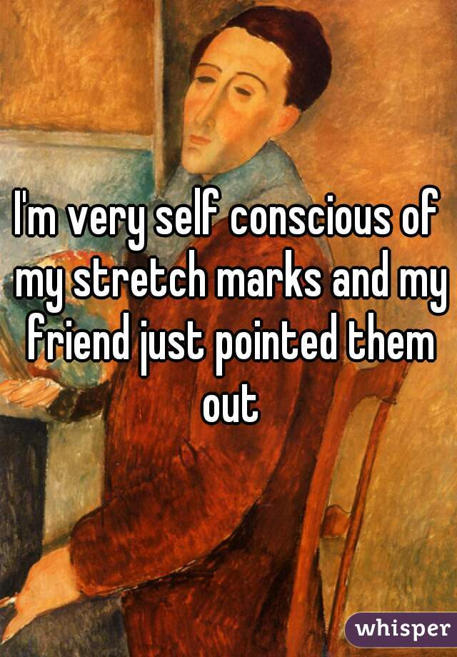 I'm very self conscious of my stretch marks and my friend just pointed them out