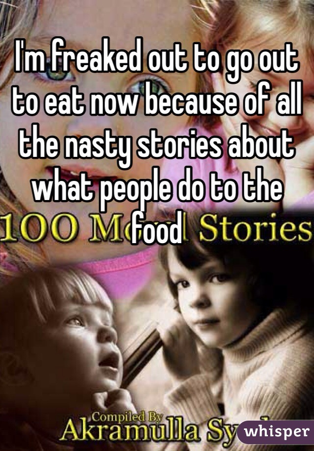 I'm freaked out to go out to eat now because of all the nasty stories about what people do to the food