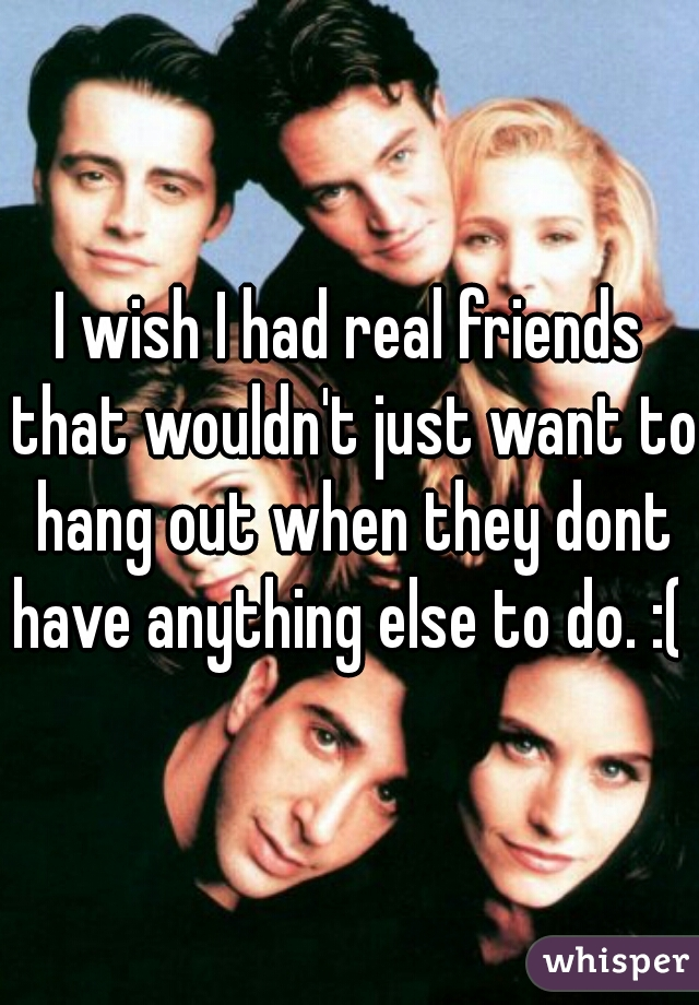 I wish I had real friends that wouldn't just want to hang out when they dont have anything else to do. :(