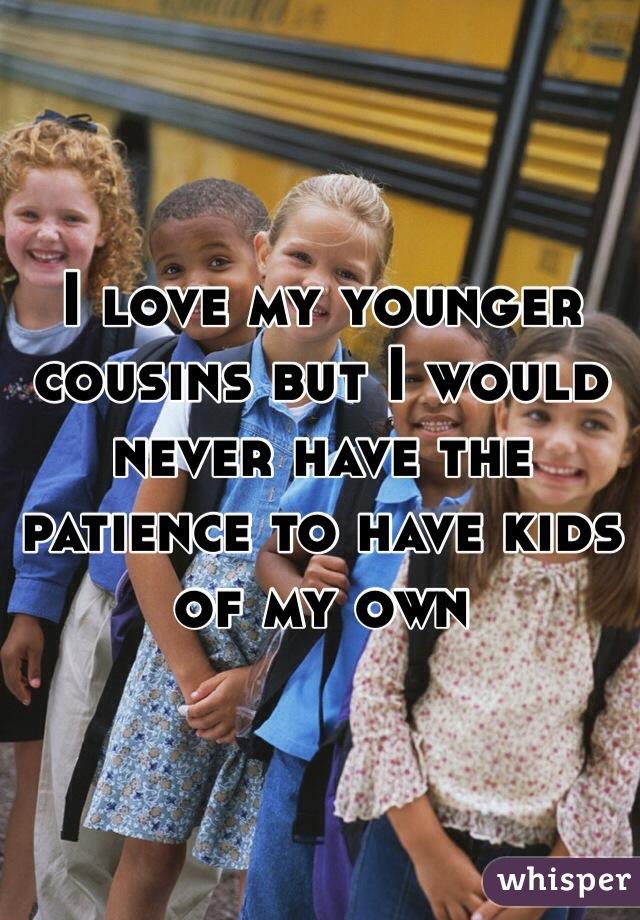 I love my younger cousins but I would never have the patience to have kids of my own