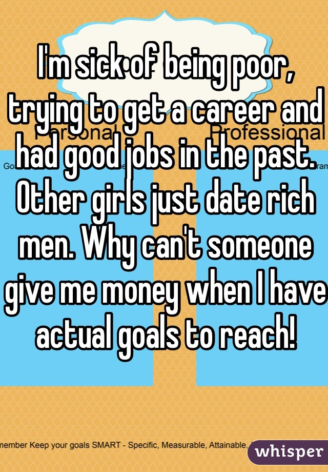 I'm sick of being poor, trying to get a career and had good jobs in the past. Other girls just date rich men. Why can't someone give me money when I have actual goals to reach!