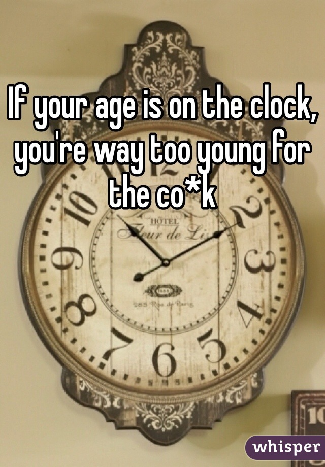 If your age is on the clock, you're way too young for the co*k