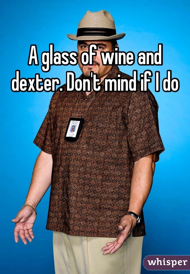 A glass of wine and dexter. Don't mind if I do